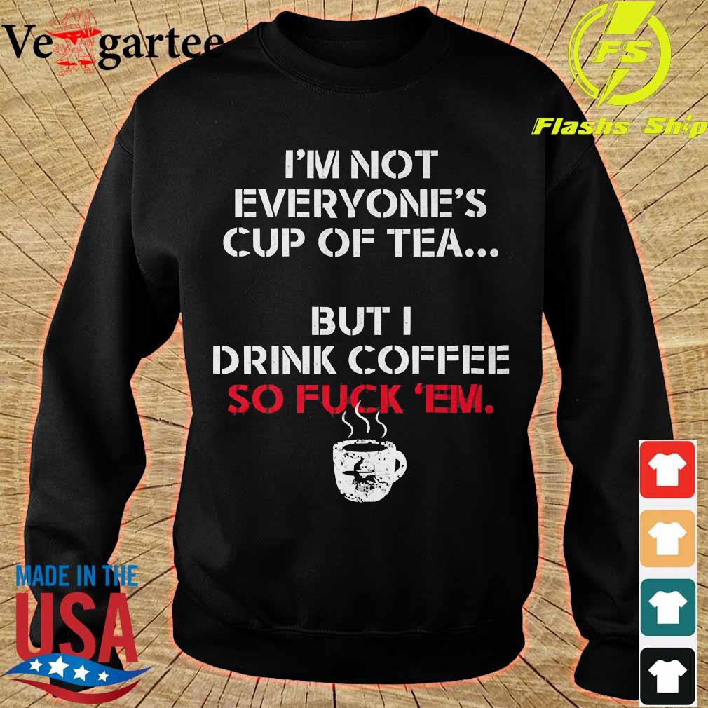 I'm not everyone's cup of tea but I drink coffee so fuck 'em s sweater