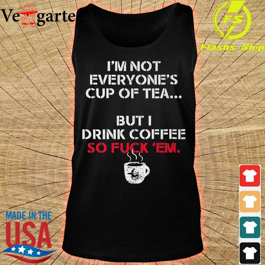 I'm not everyone's cup of tea but I drink coffee so fuck 'em s tank top