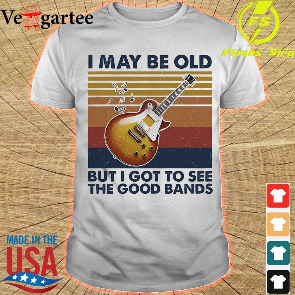 I may be old but I got to see the good bands vintage shirt