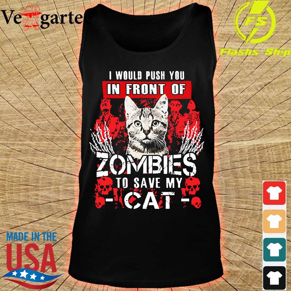 I would push You in front of zombies to save my cat s tank top