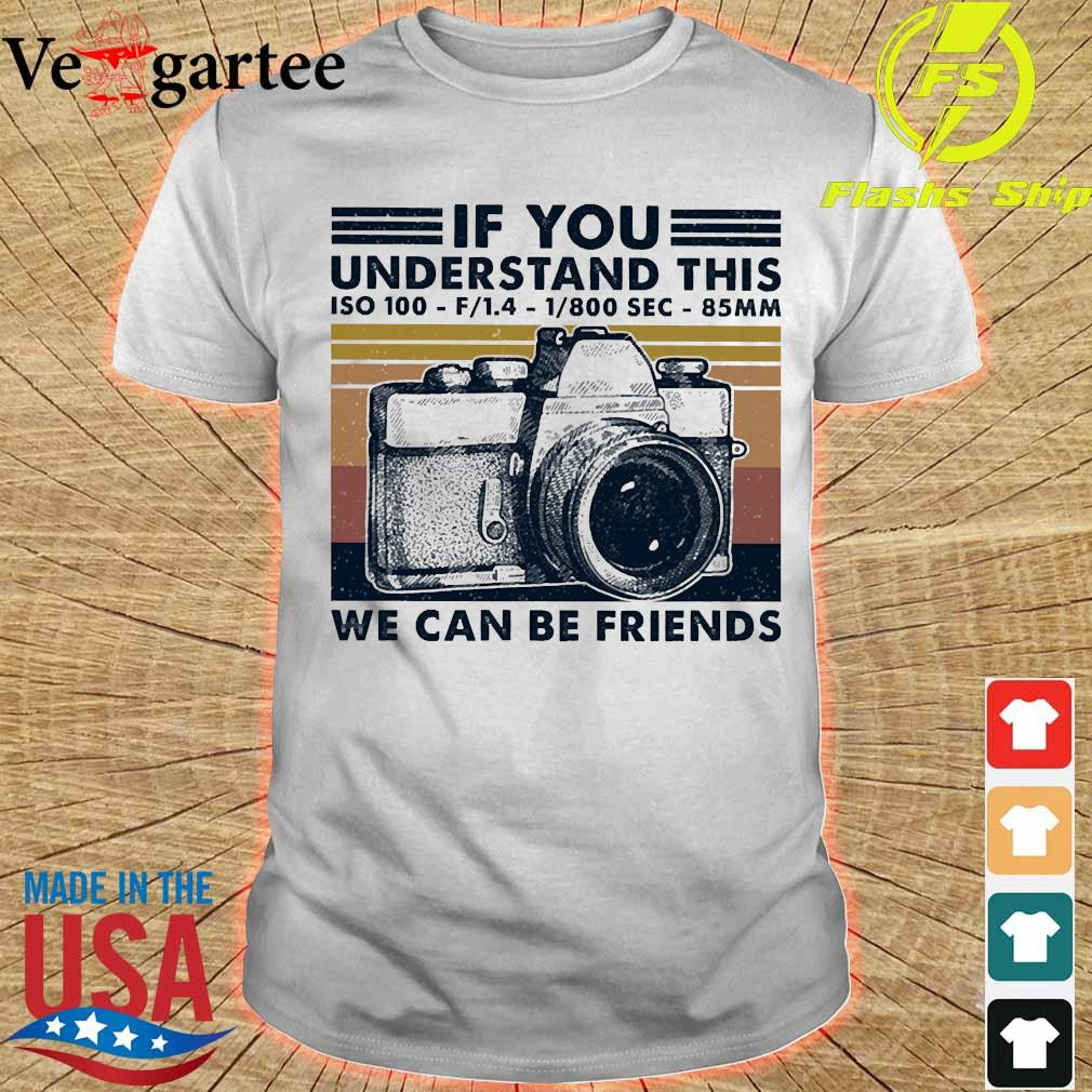 If You understand this ISO 100 We can be friends vintage shirt