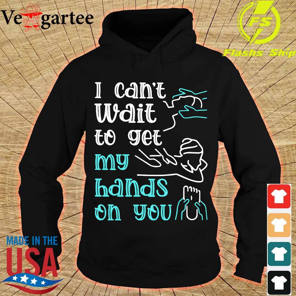 Massege I can't wait to get my hands on You s hoodie