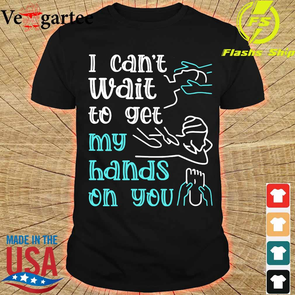 Massege I can't wait to get my hands on You shirt