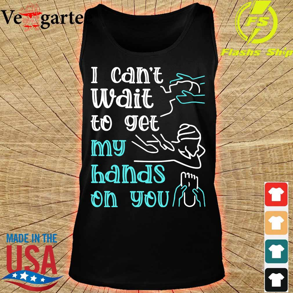 Massege I can't wait to get my hands on You s tank top