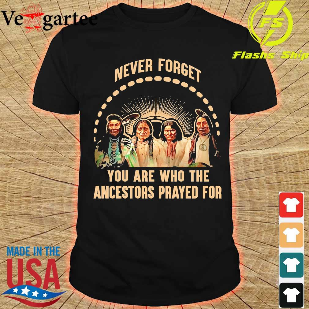 Never forget You are who the ancestors prayed for shirt
