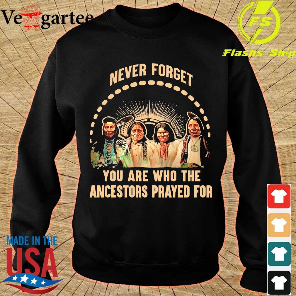 Never forget You are who the ancestors prayed for s sweater