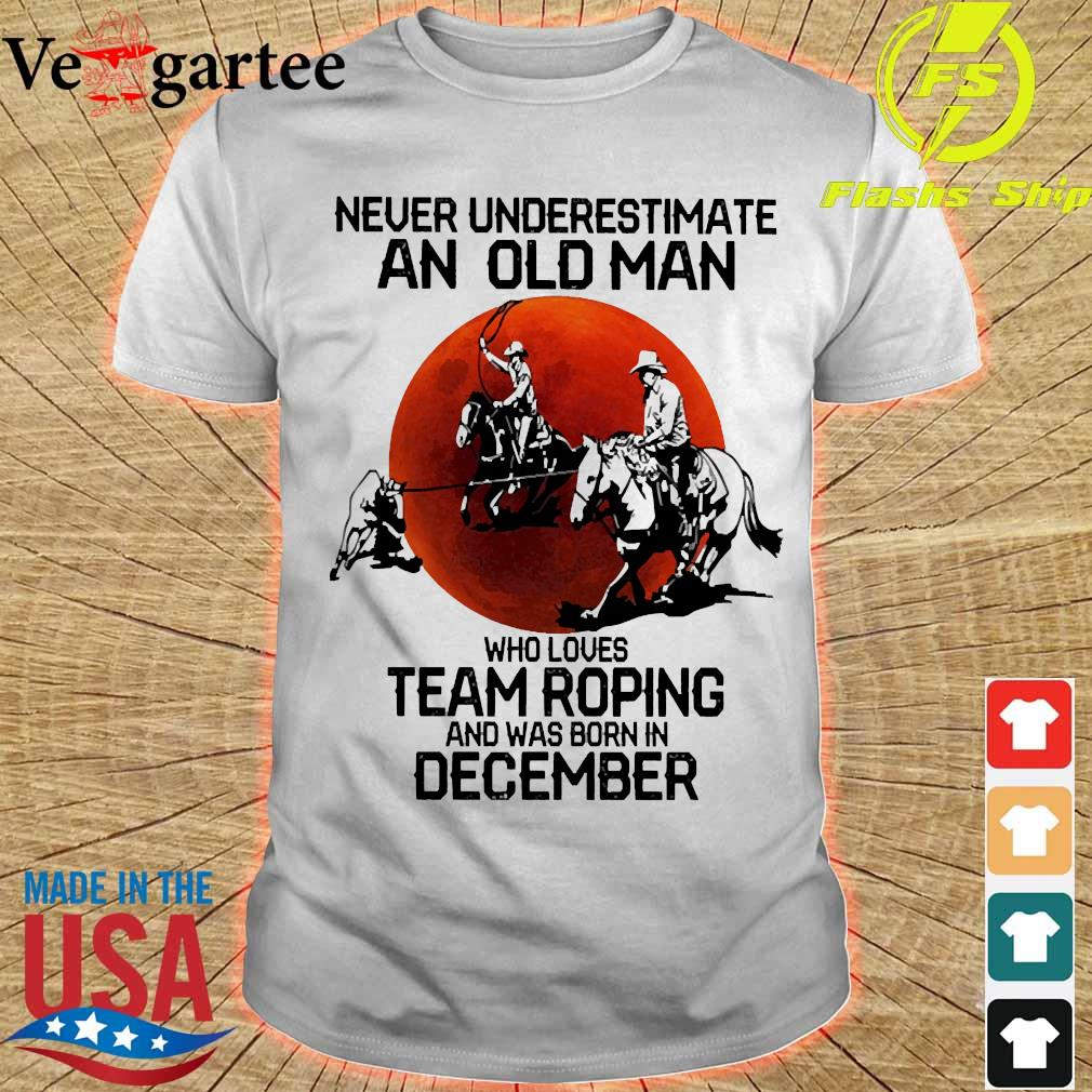 Never underestimate an old woman who loves team roping and was born in december shirt