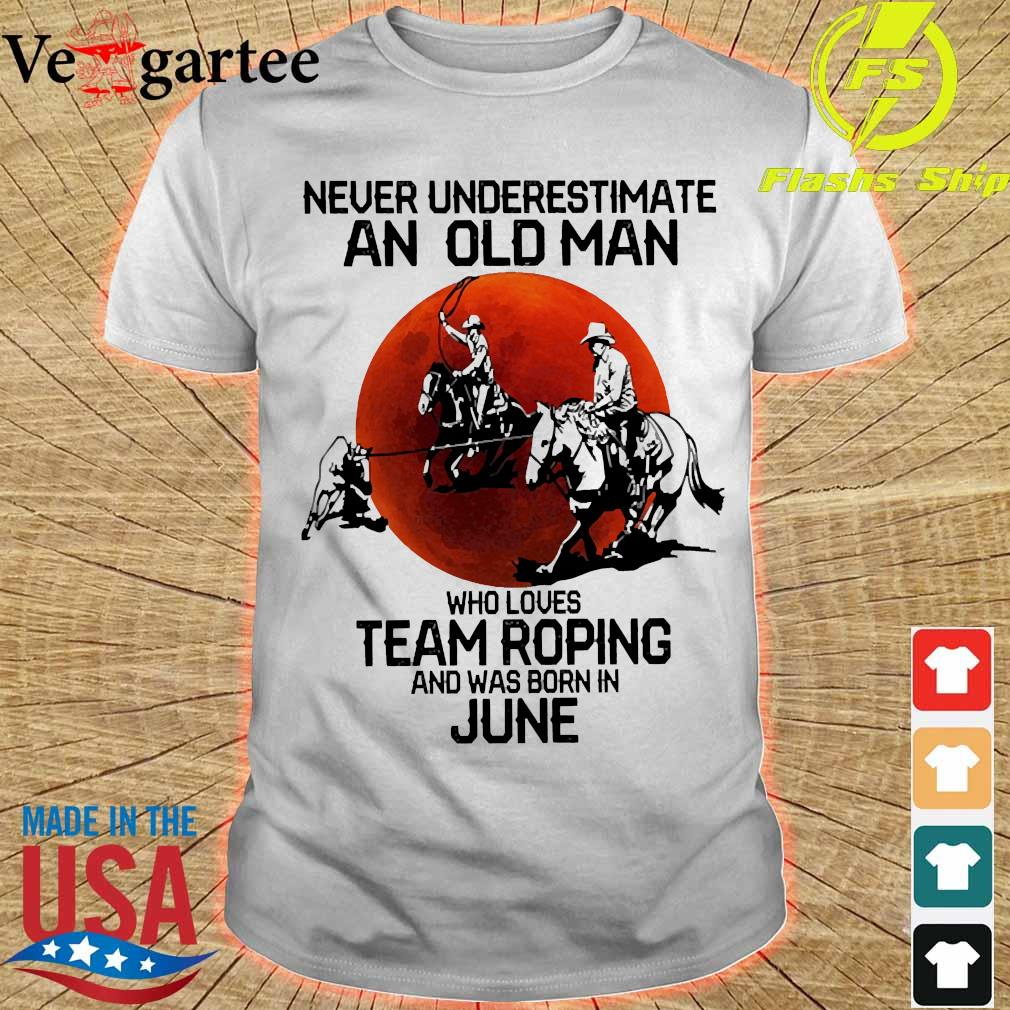 Never underestimate an old woman who loves team roping and was born in june shirt