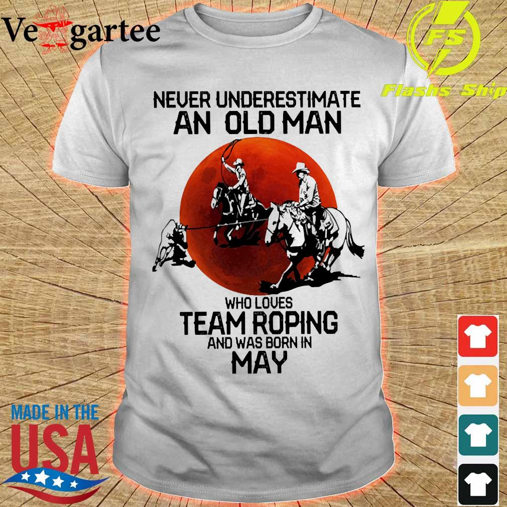 Never underestimate an old woman who loves team roping and was born in may shirt