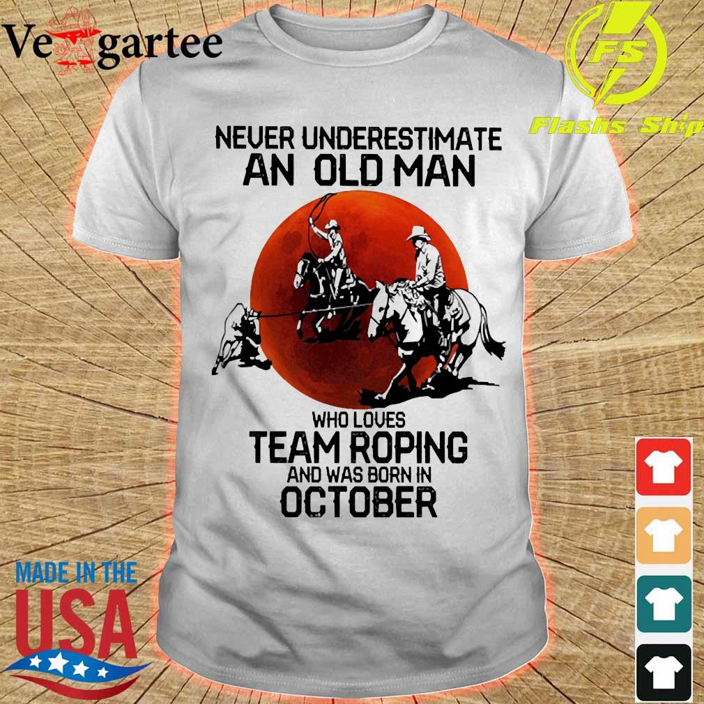 Never underestimate an old woman who loves team roping and was born in october shirt