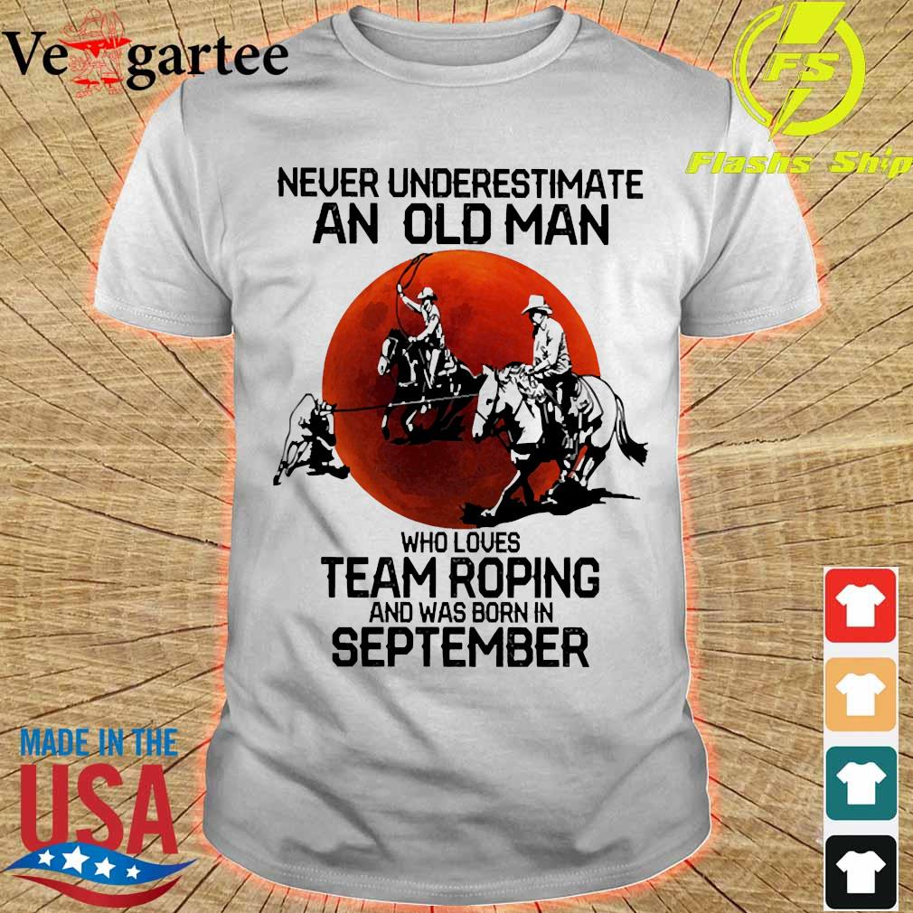 Never underestimate an old woman who loves team roping and was born in september shirt