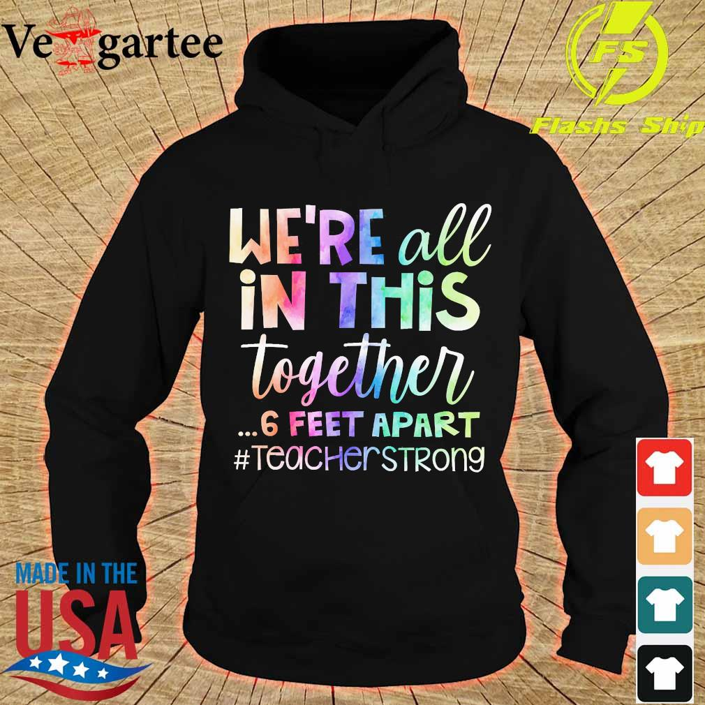 We're all in this together 6 feet apart teacher strong s hoodie