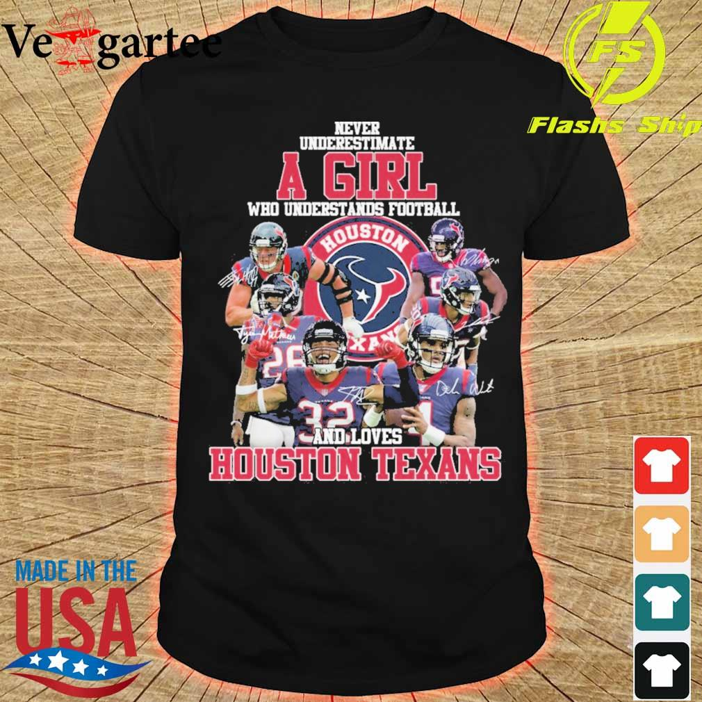Never underestimate a Girl who understands Football Houston Texans signatures shirt