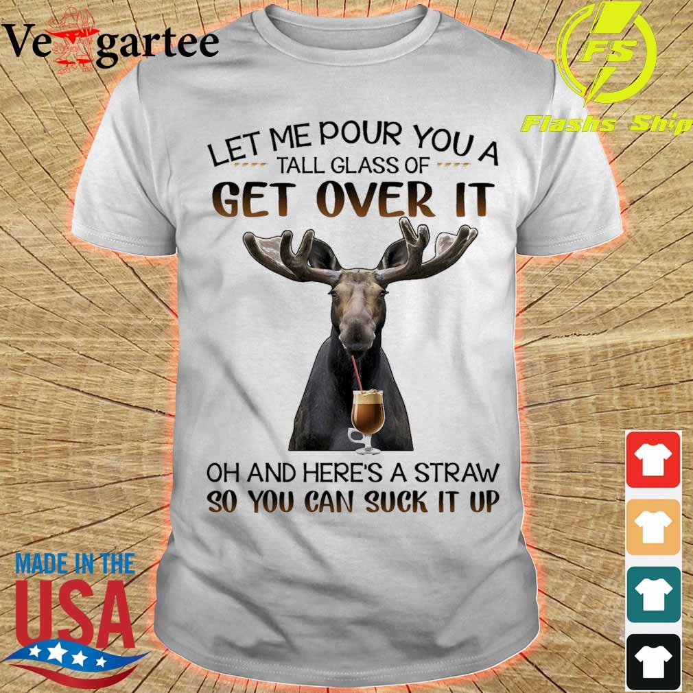 Reindeer Let Me pour You a tall glass of get over it oh and here's a straw so You can suck it up shirt