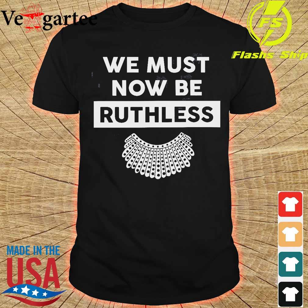 We must now be Ruthless shirt