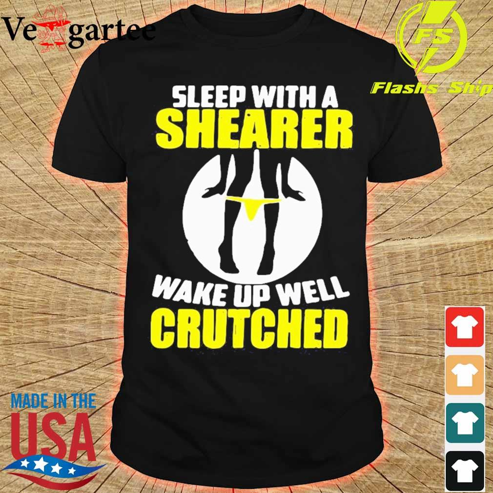Sleep With A Shearer Wake Up Well Crutched Shirt