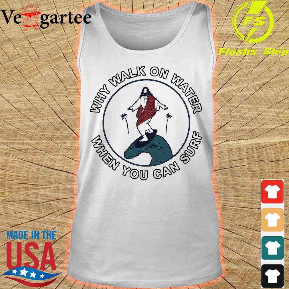 Why walk on water when You can surf s tank top
